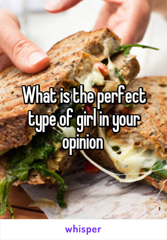 What is the perfect type of girl in your opinion
