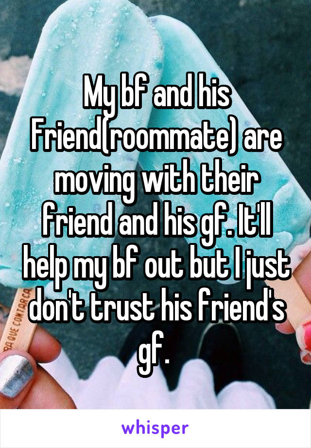 My bf and his Friend(roommate) are moving with their friend and his gf. It'll help my bf out but I just don't trust his friend's gf.