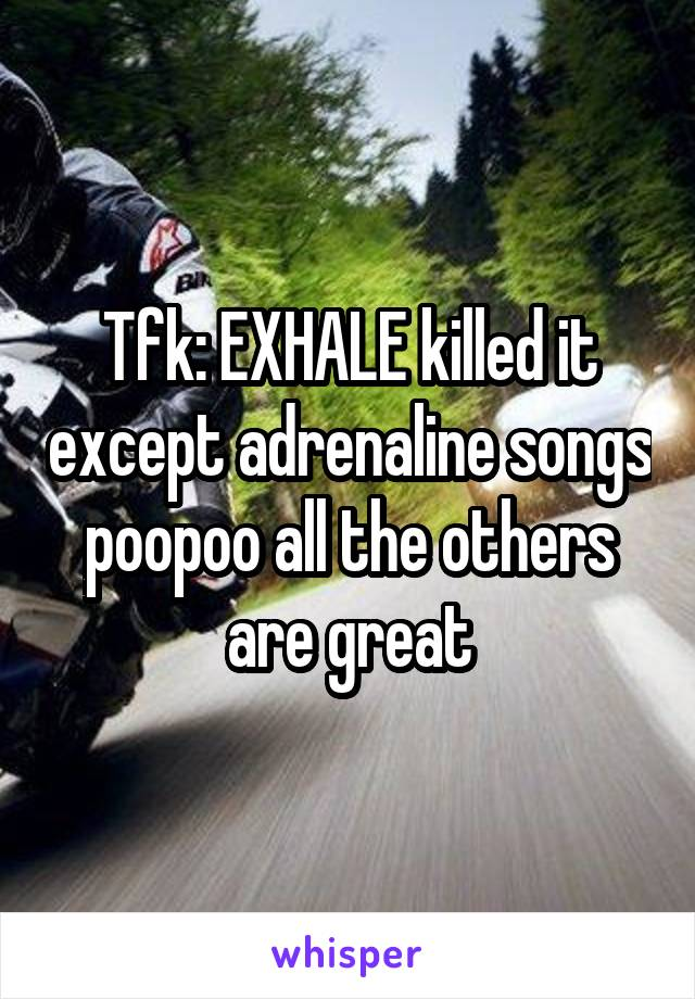 Tfk: EXHALE killed it except adrenaline songs poopoo all the others are great