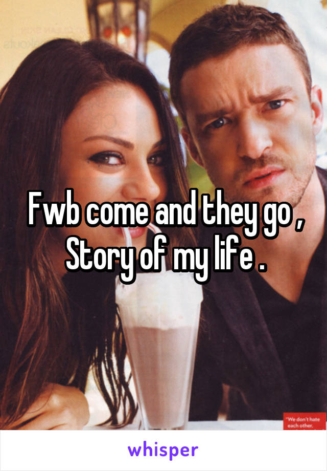 Fwb come and they go , Story of my life .