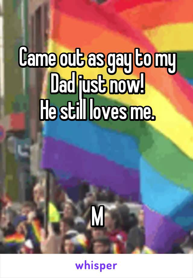 Came out as gay to my Dad just now! He still loves me.    M