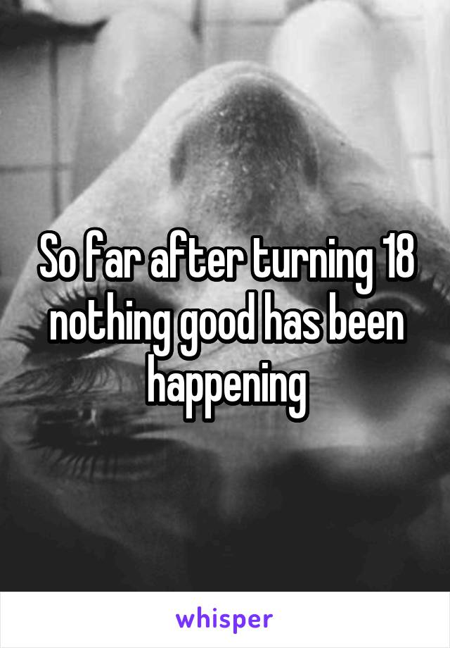 So far after turning 18 nothing good has been happening