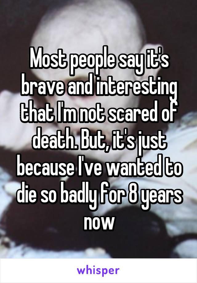 Most people say it's brave and interesting that I'm not scared of death. But, it's just because I've wanted to die so badly for 8 years now