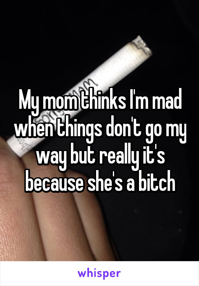 My mom thinks I'm mad when things don't go my way but really it's because she's a bitch