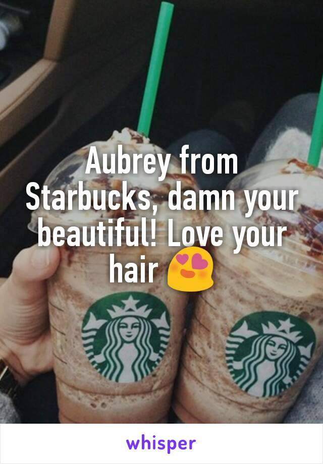 Aubrey from Starbucks, damn your beautiful! Love your hair 😍