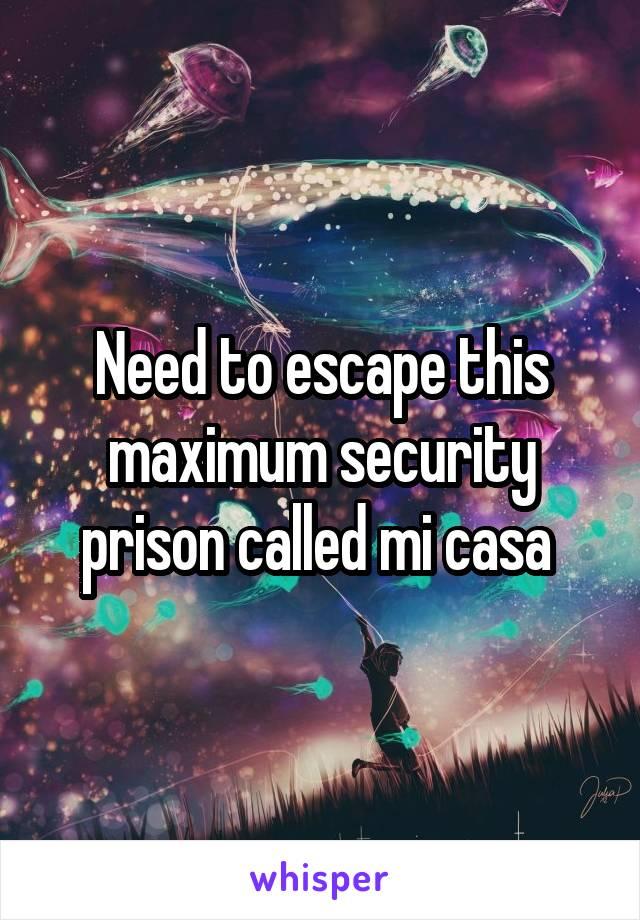 Need to escape this maximum security prison called mi casa
