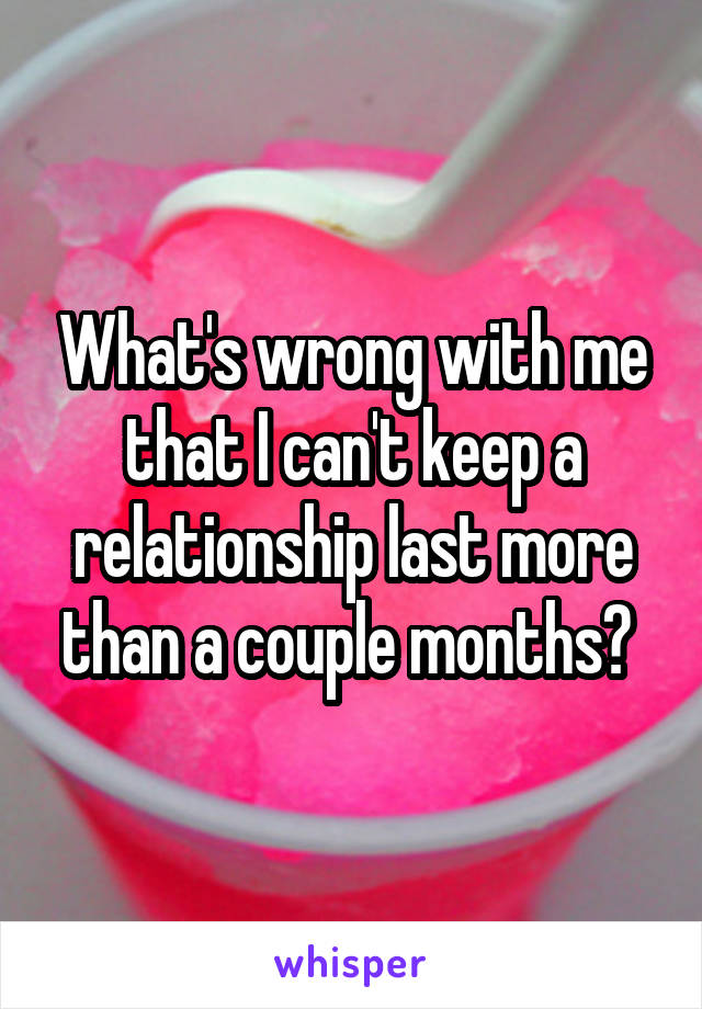 What's wrong with me that I can't keep a relationship last more than a couple months?