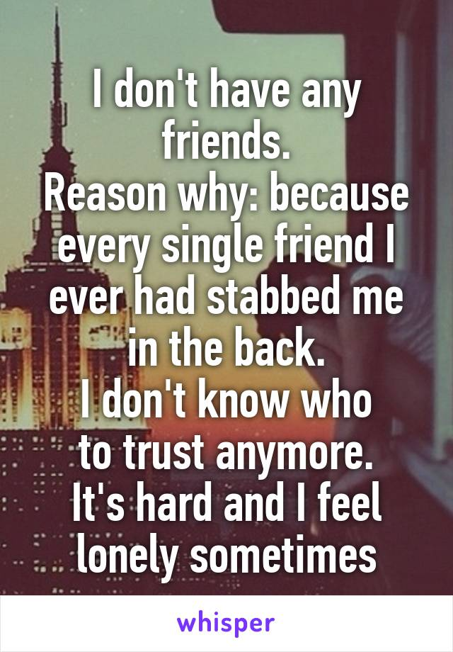 I don't have any friends. Reason why: because every single friend I ever had stabbed me in the back. I don't know who to trust anymore. It's hard and I feel lonely sometimes