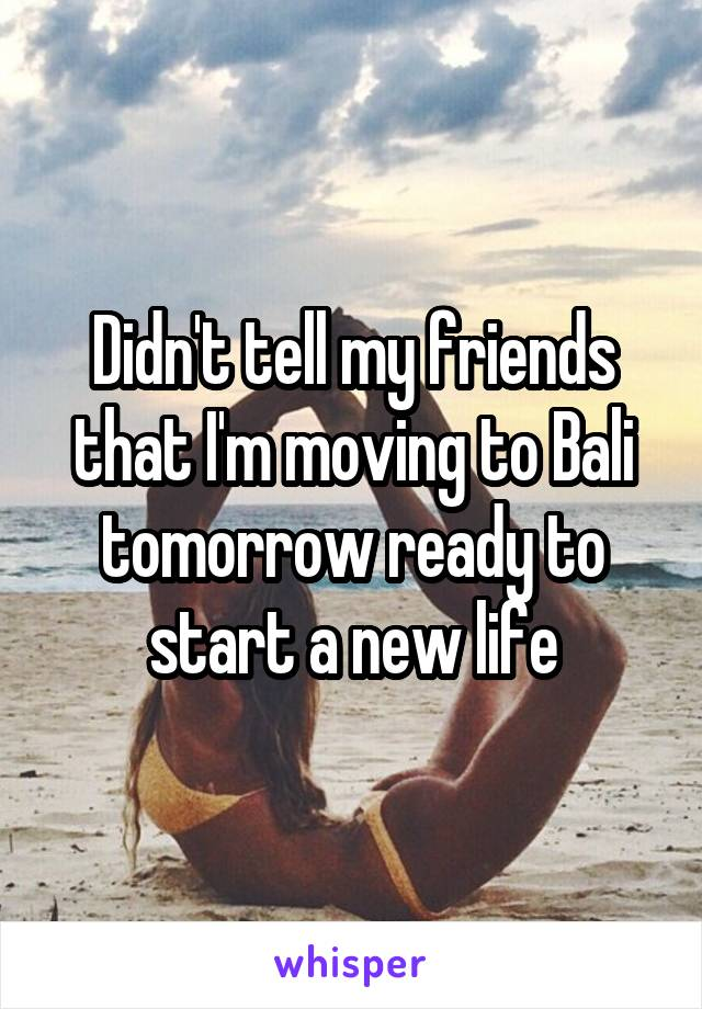 Didn't tell my friends that I'm moving to Bali tomorrow ready to start a new life