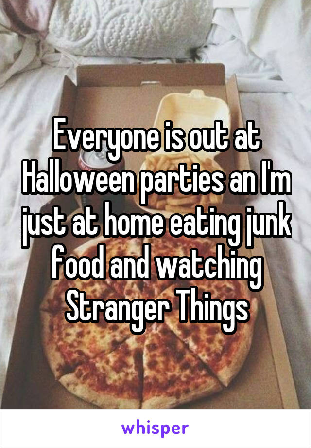Everyone is out at Halloween parties an I'm just at home eating junk food and watching Stranger Things