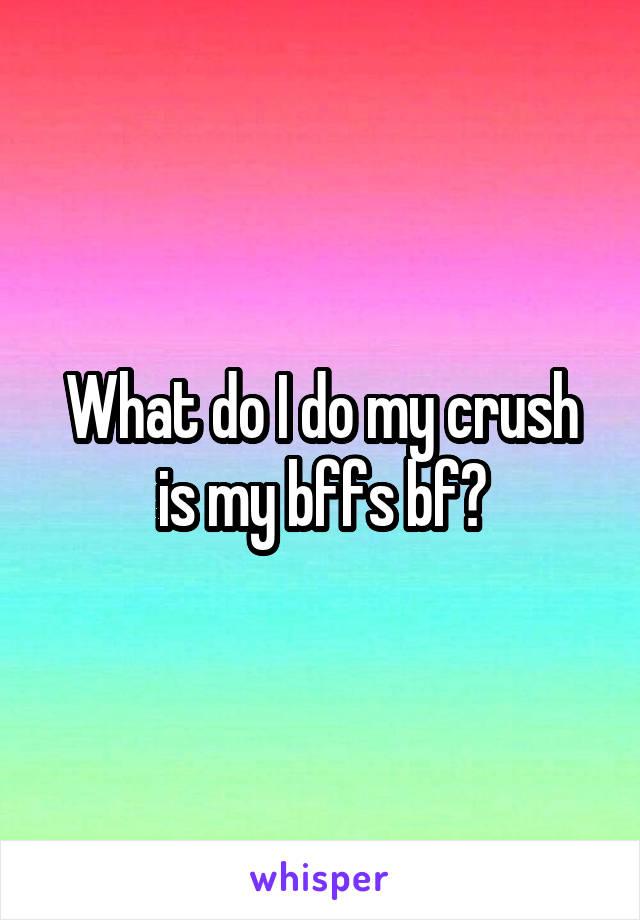 What do I do my crush is my bffs bf?