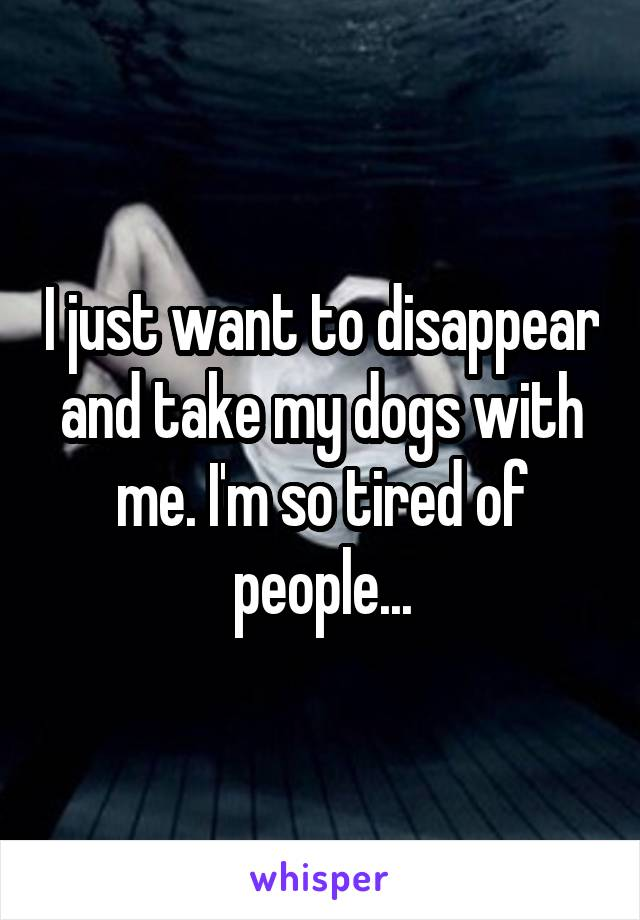 I just want to disappear and take my dogs with me. I'm so tired of people...