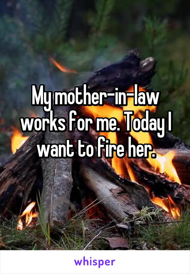 My mother-in-law works for me. Today I want to fire her.