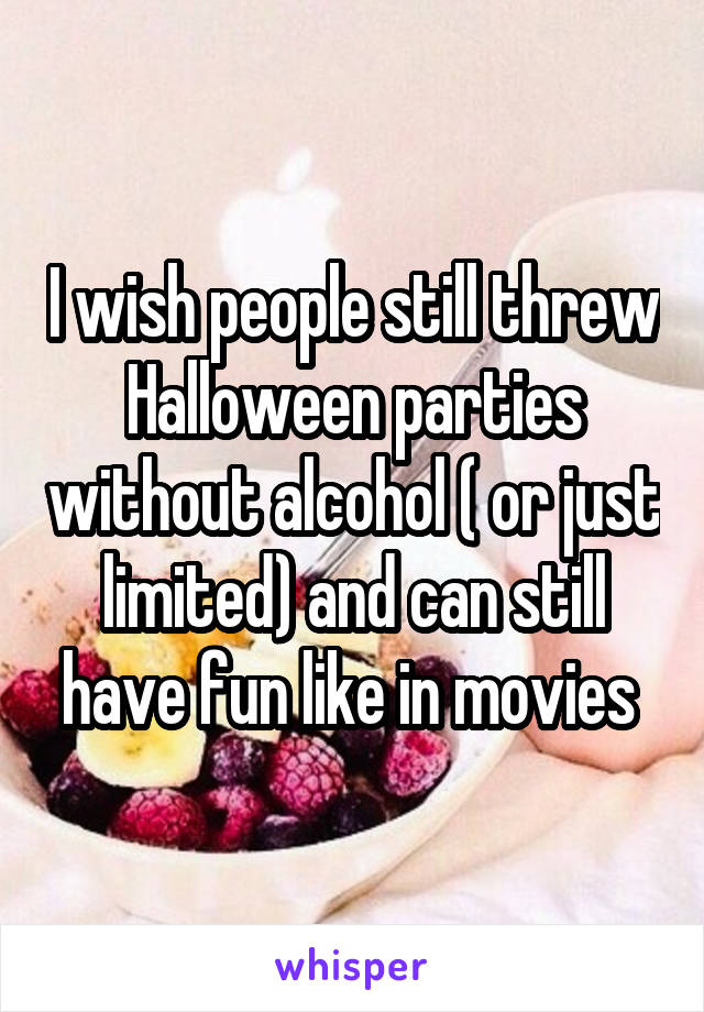 I wish people still threw Halloween parties without alcohol ( or just limited) and can still have fun like in movies