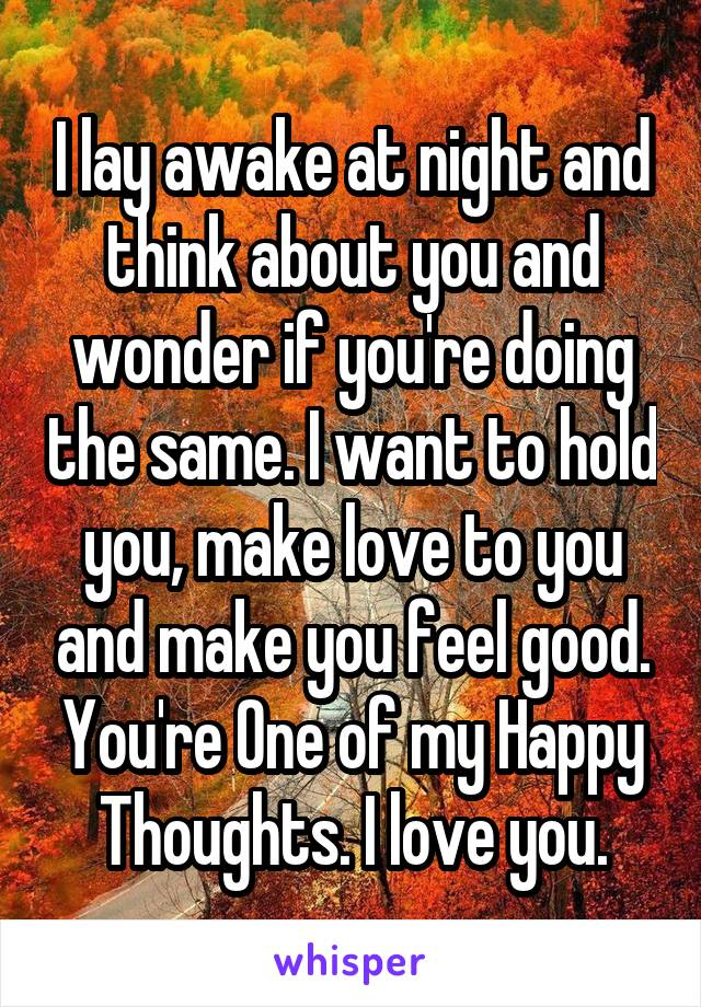 I lay awake at night and think about you and wonder if you're doing the same. I want to hold you, make love to you and make you feel good. You're One of my Happy Thoughts. I love you.