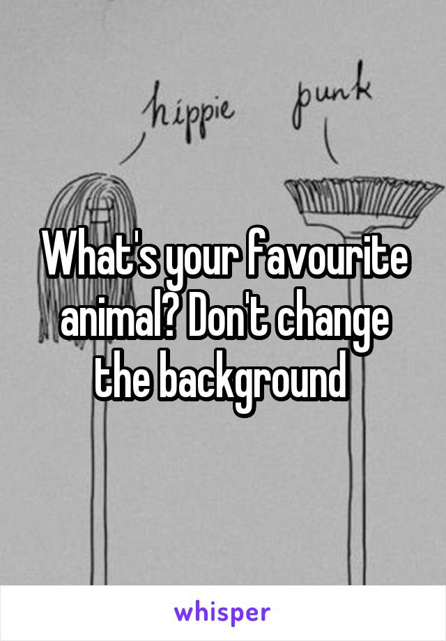 What's your favourite animal? Don't change the background