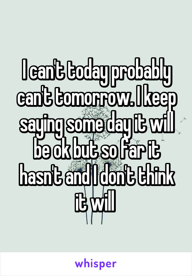 I can't today probably can't tomorrow. I keep saying some day it will be ok but so far it hasn't and I don't think it will