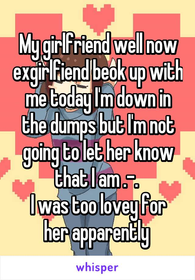 My girlfriend well now exgirlfiend beok up with me today I'm down in the dumps but I'm not going to let her know that I am .-.  I was too lovey for her apparently