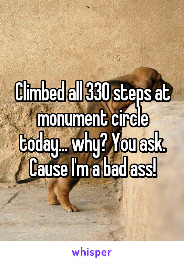 Climbed all 330 steps at monument circle today... why? You ask. Cause I'm a bad ass!