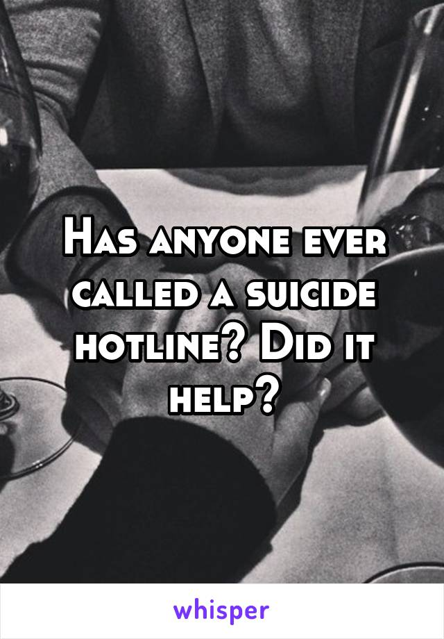 Has anyone ever called a suicide hotline? Did it help?