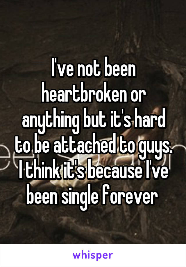 I've not been heartbroken or anything but it's hard to be attached to guys. I think it's because I've been single forever
