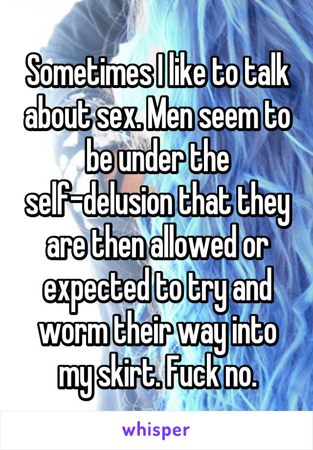 Sometimes I like to talk about sex. Men seem to be under the self-delusion that they are then allowed or expected to try and worm their way into my skirt. Fuck no.
