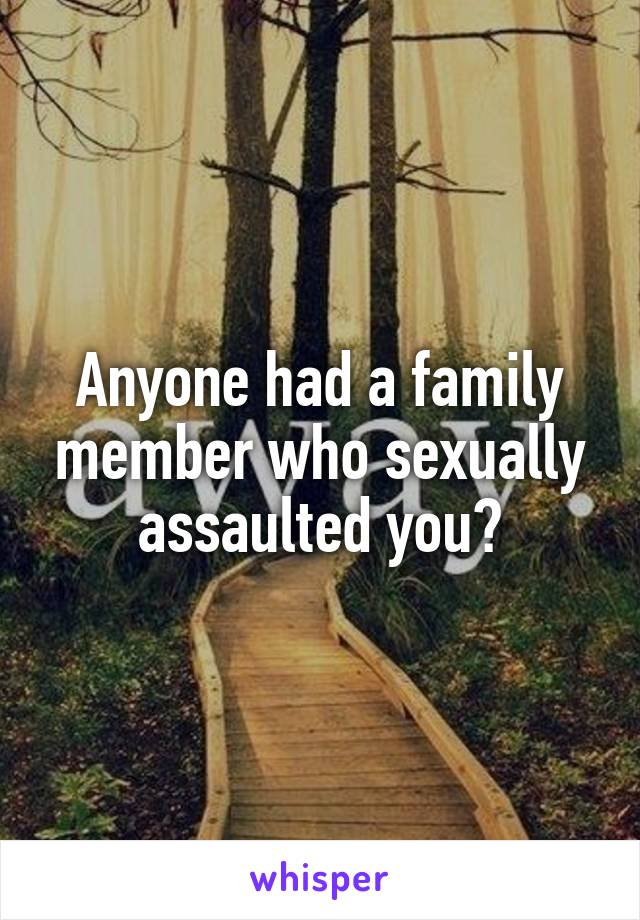 Anyone had a family member who sexually assaulted you?