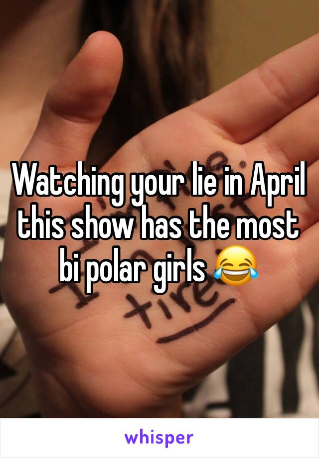 Watching your lie in April this show has the most bi polar girls 😂