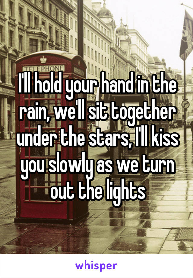 I'll hold your hand in the rain, we'll sit together under the stars, I'll kiss you slowly as we turn out the lights