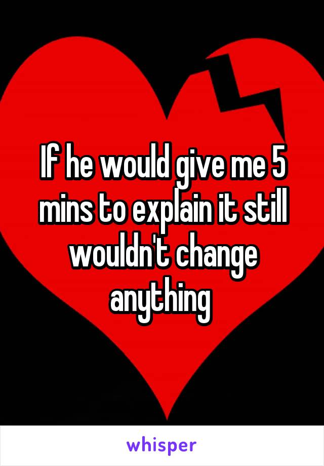 If he would give me 5 mins to explain it still wouldn't change anything