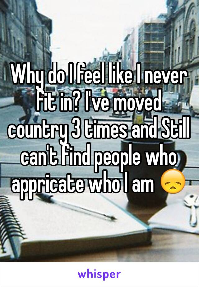 Why do I feel like I never fit in? I've moved country 3 times and Still can't find people who appricate who I am 😞