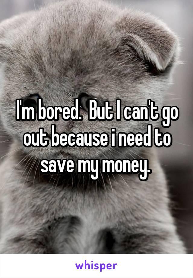 I'm bored.  But I can't go out because i need to save my money.