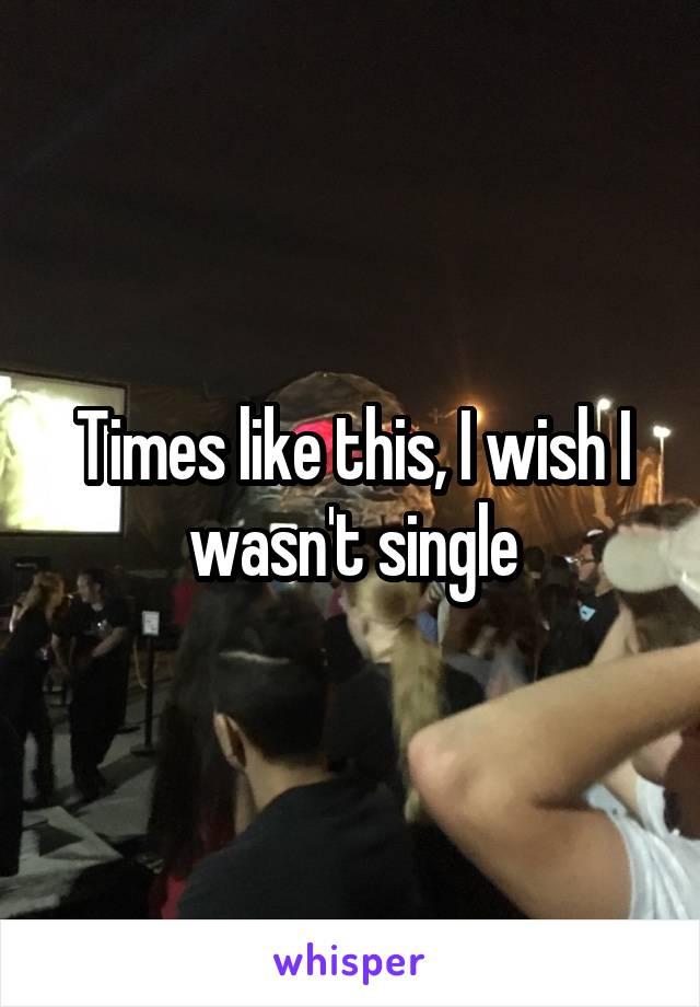 Times like this, I wish I wasn't single