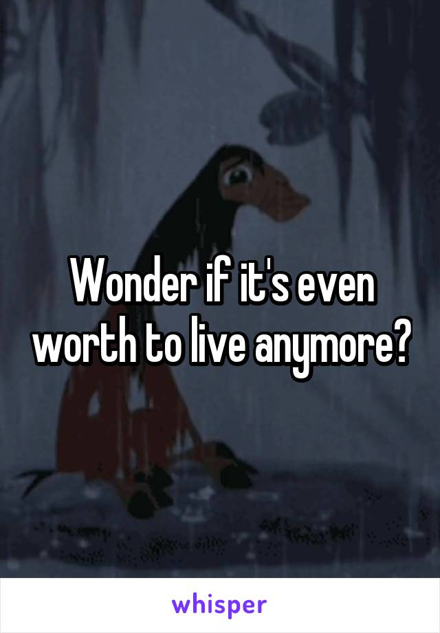 Wonder if it's even worth to live anymore?