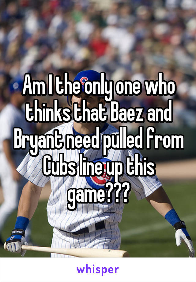 Am I the only one who thinks that Baez and Bryant need pulled from Cubs line up this game???