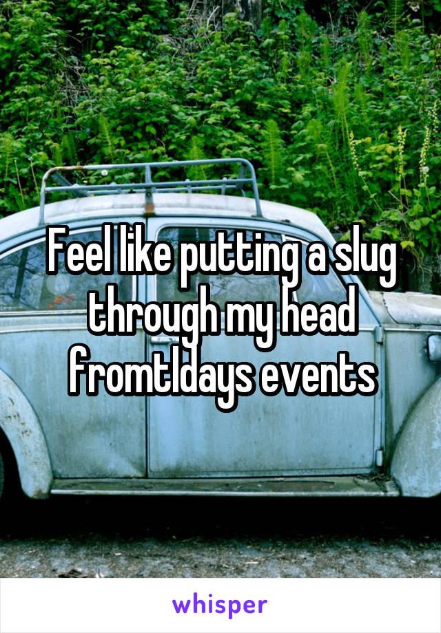 Feel like putting a slug through my head fromtldays events