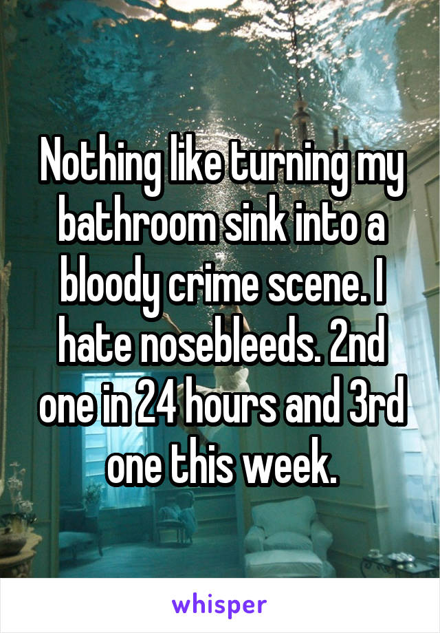 Nothing like turning my bathroom sink into a bloody crime scene. I hate nosebleeds. 2nd one in 24 hours and 3rd one this week.