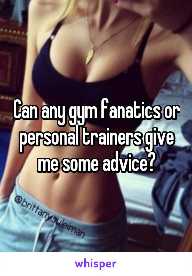 Can any gym fanatics or personal trainers give me some advice?