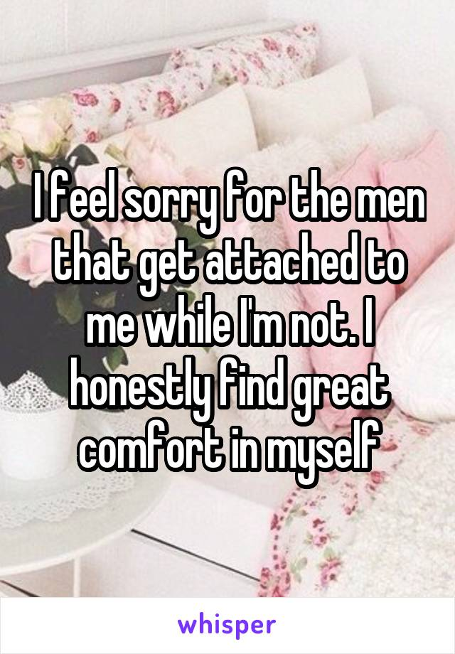 I feel sorry for the men that get attached to me while I'm not. I honestly find great comfort in myself