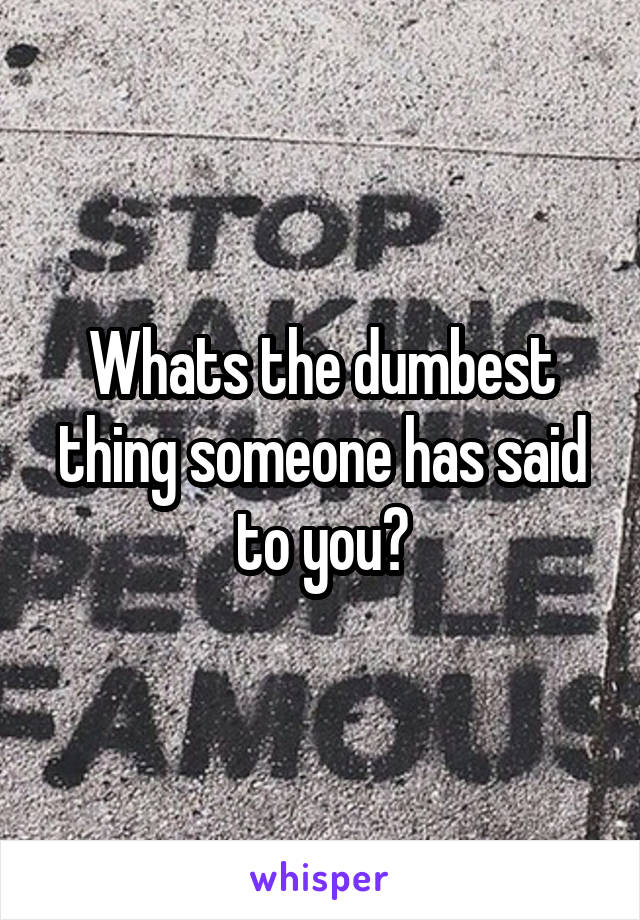 Whats the dumbest thing someone has said to you?