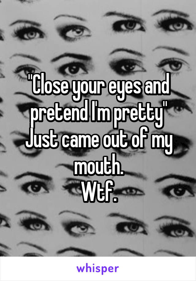 """Close your eyes and pretend I'm pretty"" Just came out of my mouth. Wtf."