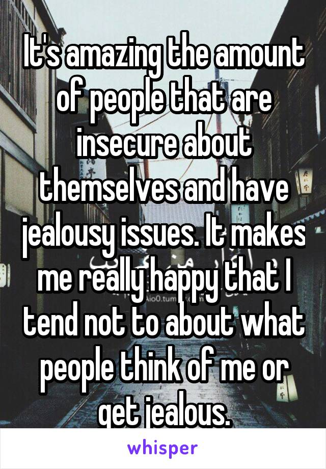 It's amazing the amount of people that are insecure about themselves and have jealousy issues. It makes me really happy that I tend not to about what people think of me or get jealous.