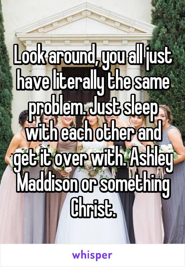 Look around, you all just have literally the same problem. Just sleep with each other and get it over with. Ashley Maddison or something Christ.
