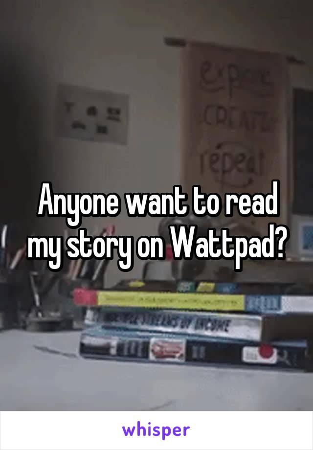 Anyone want to read my story on Wattpad?
