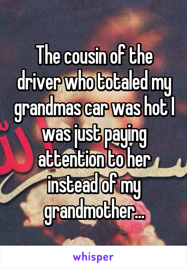 The cousin of the driver who totaled my grandmas car was hot I was just paying attention to her instead of my grandmother...