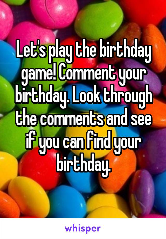 Let's play the birthday game! Comment your birthday. Look through the comments and see if you can find your birthday.