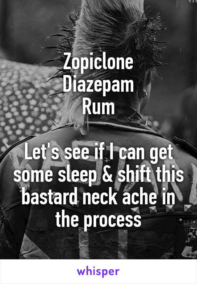 Zopiclone Diazepam Rum  Let's see if I can get some sleep & shift this bastard neck ache in the process