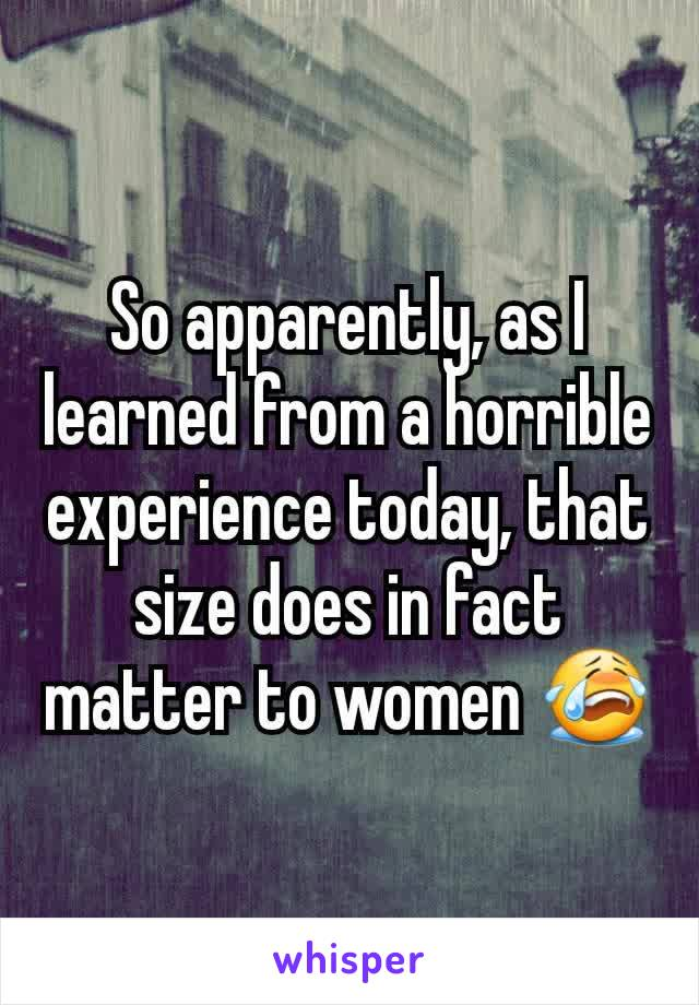 So apparently, as I learned from a horrible experience today, that size does in fact matter to women 😭