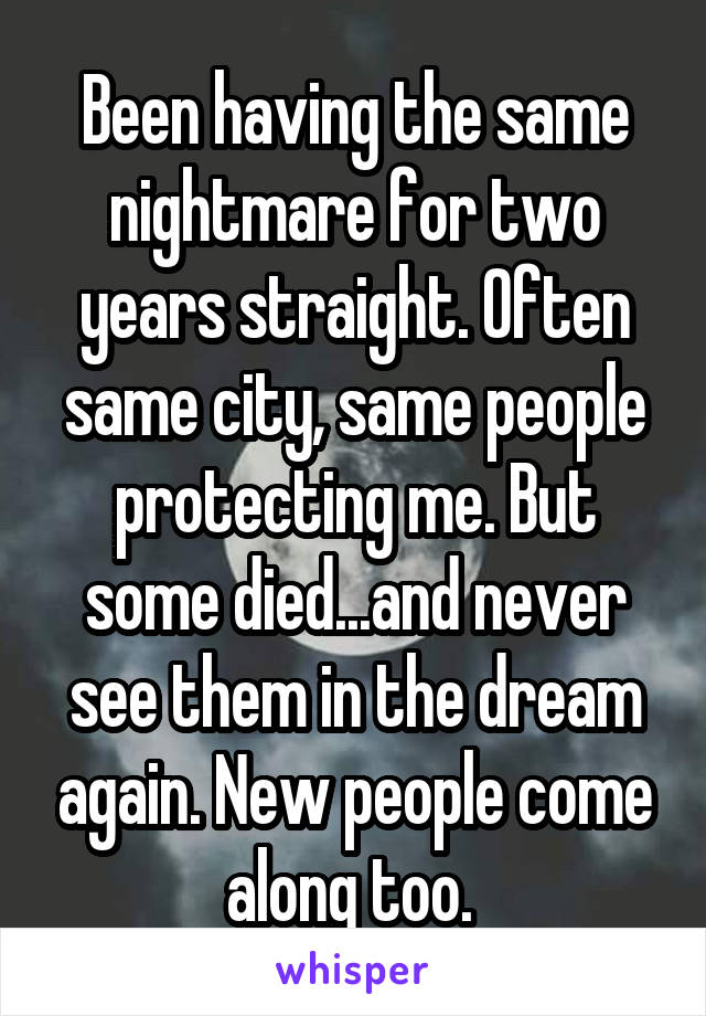 Been having the same nightmare for two years straight. Often same city, same people protecting me. But some died...and never see them in the dream again. New people come along too.
