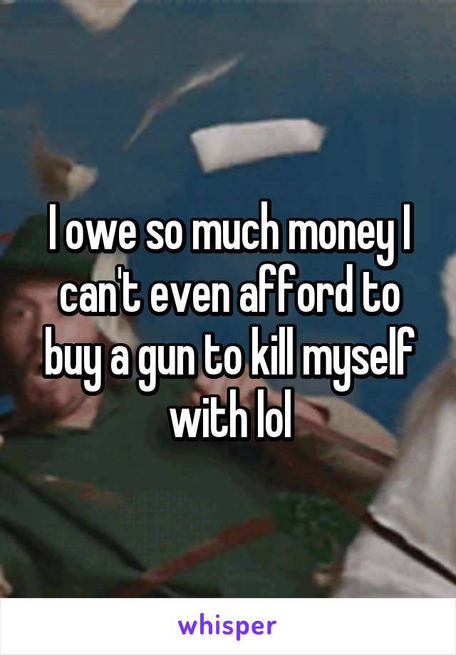 I owe so much money I can't even afford to buy a gun to kill myself with lol